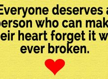 Everyone deserves a person who can make their heart forget it was ever broken...